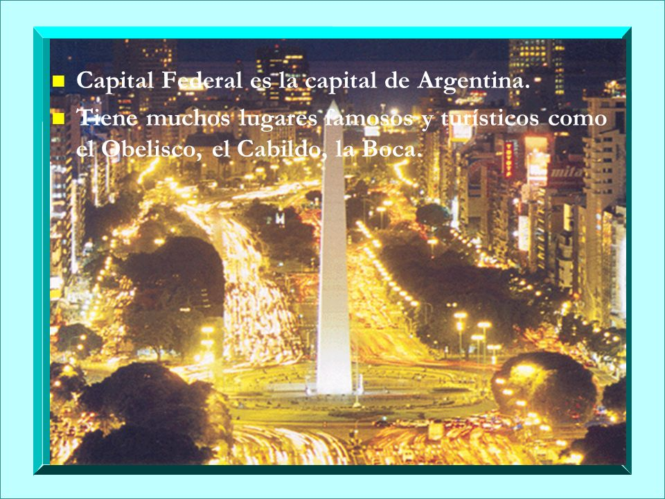 n n Capital Federal es la capital de Argentina. n n Tiene muchos lugares famosos y turísticos como el Obelisco, el Cabildo, la Boca.