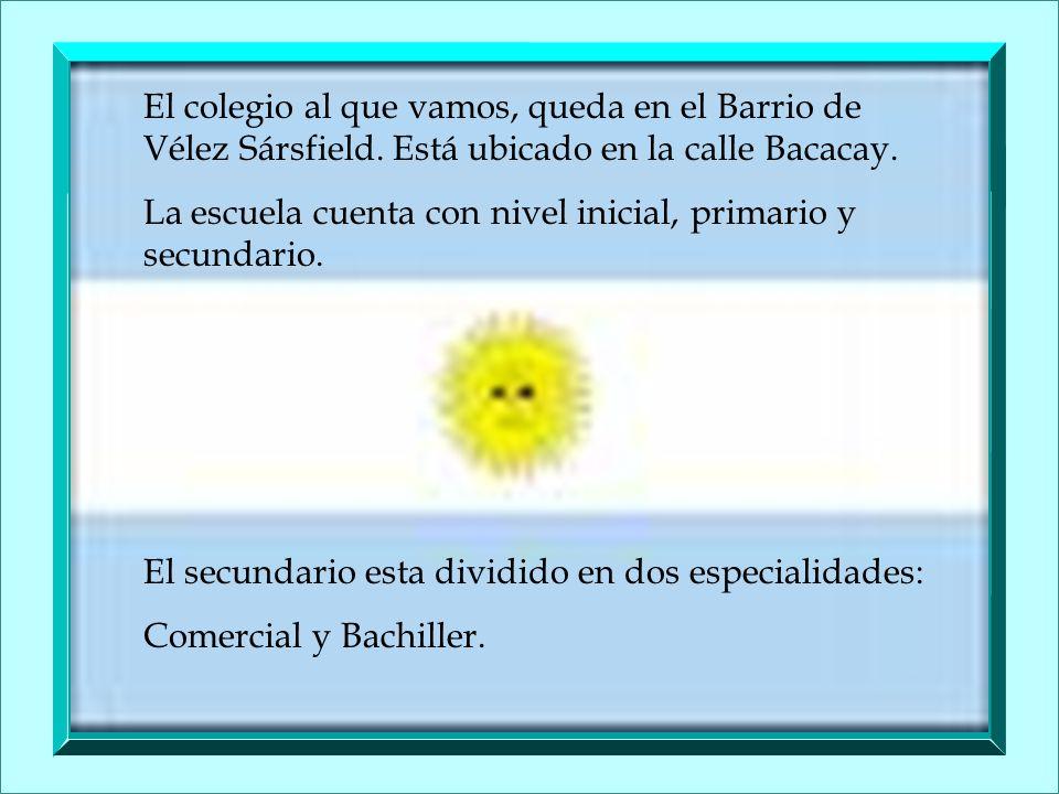 El colegio al que vamos, queda en el Barrio de Vélez Sársfield. Está ubicado en la calle Bacacay. La escuela cuenta con nivel inicial, primario y secu