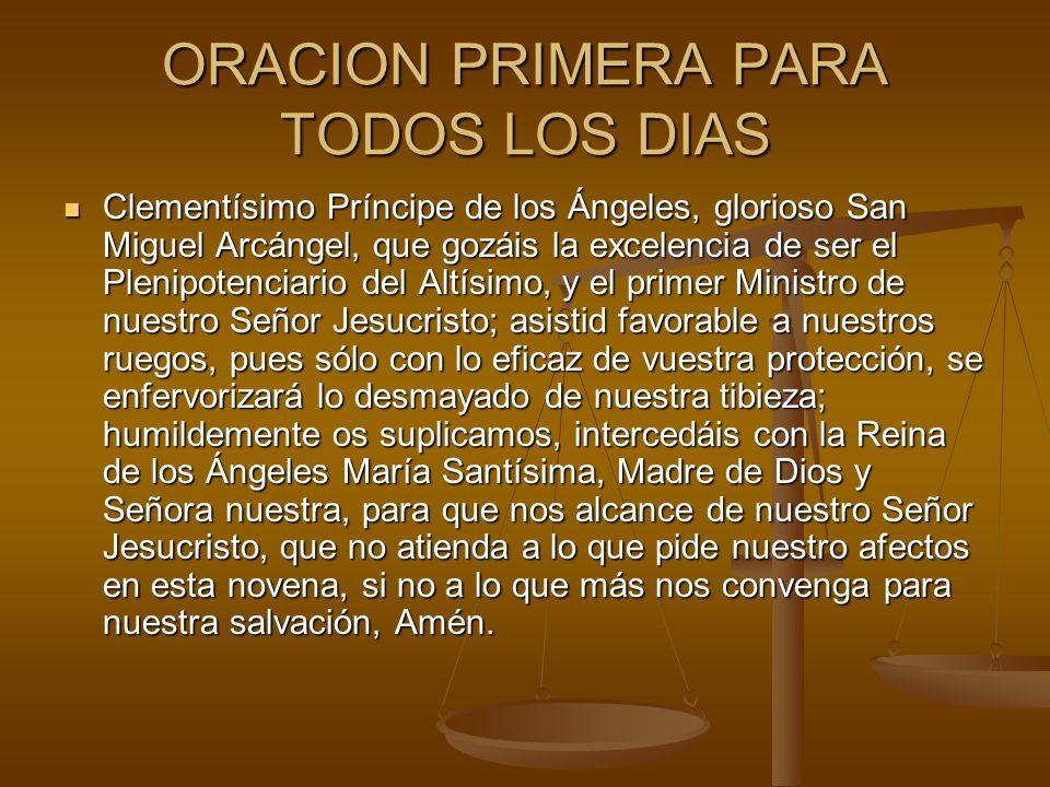 ORACION PRIMERA PARA TODOS LOS DIAS Clementísimo Príncipe de los Ángeles, glorioso San Miguel Arcángel, que gozáis la excelencia de ser el Plenipotenc
