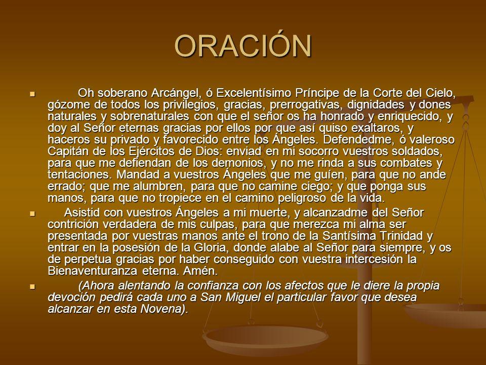 ORACIÓN Oh soberano Arcángel, ó Excelentísimo Príncipe de la Corte del Cielo, gózome de todos los privilegios, gracias, prerrogativas, dignidades y do