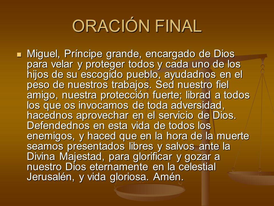 ORACIÓN FINAL Miguel, Príncipe grande, encargado de Dios para velar y proteger todos y cada uno de los hijos de su escogido pueblo, ayudadnos en el pe