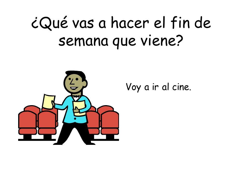 ¿Qué vas a hacer el fin de semana que viene? Voy a ir al cine.