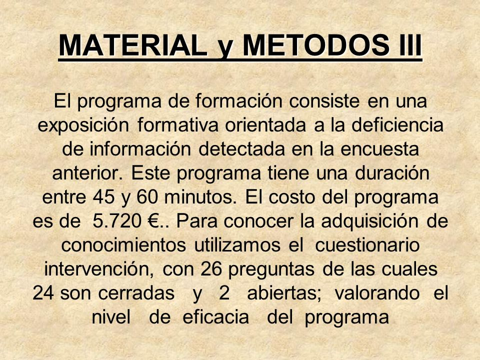 MATERIAL y METODOS III El programa de formación consiste en una exposición formativa orientada a la deficiencia de información detectada en la encuest