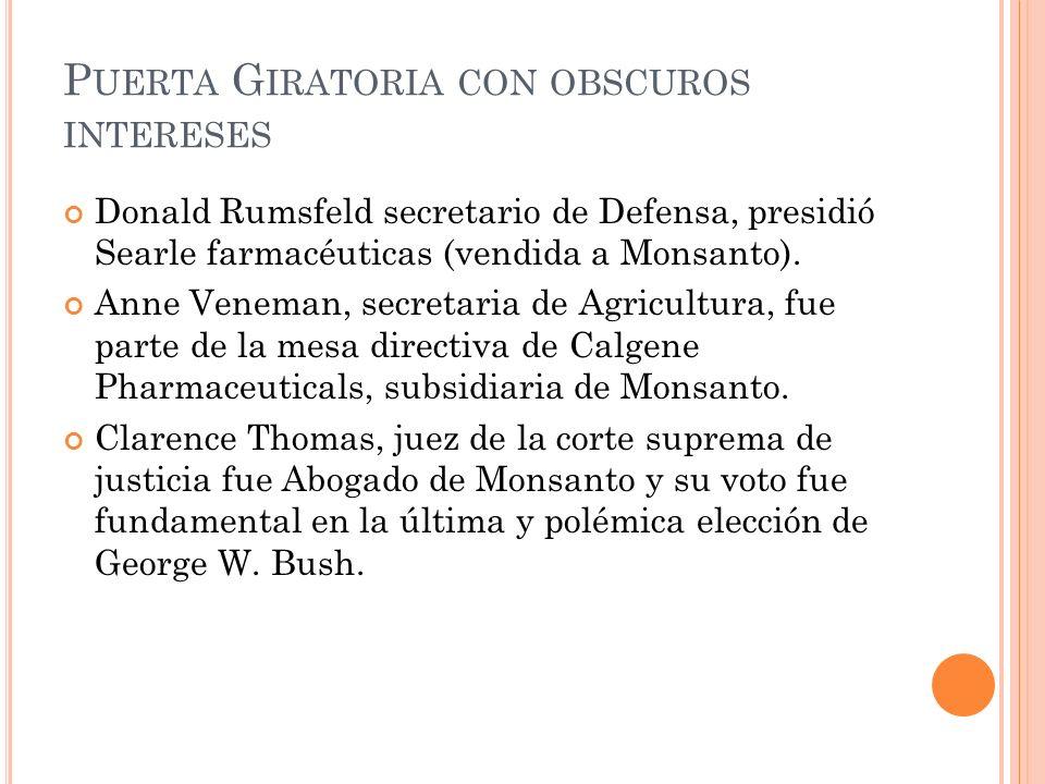 P UERTA G IRATORIA CON OBSCUROS INTERESES Donald Rumsfeld secretario de Defensa, presidió Searle farmacéuticas (vendida a Monsanto). Anne Veneman, sec