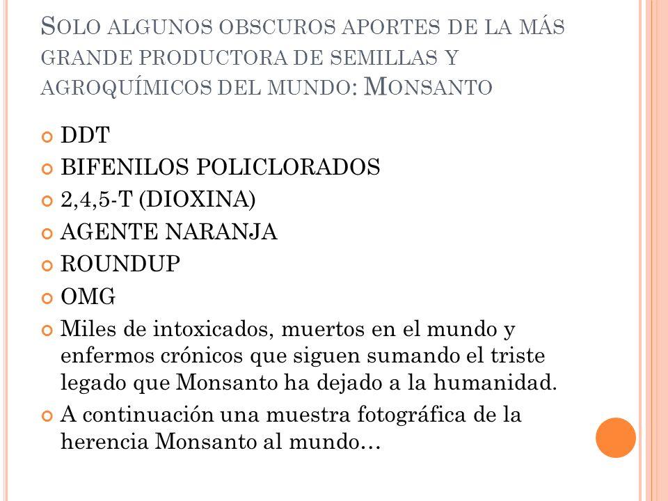 S OLO ALGUNOS OBSCUROS APORTES DE LA MÁS GRANDE PRODUCTORA DE SEMILLAS Y AGROQUÍMICOS DEL MUNDO : M ONSANTO DDT BIFENILOS POLICLORADOS 2,4,5-T (DIOXIN
