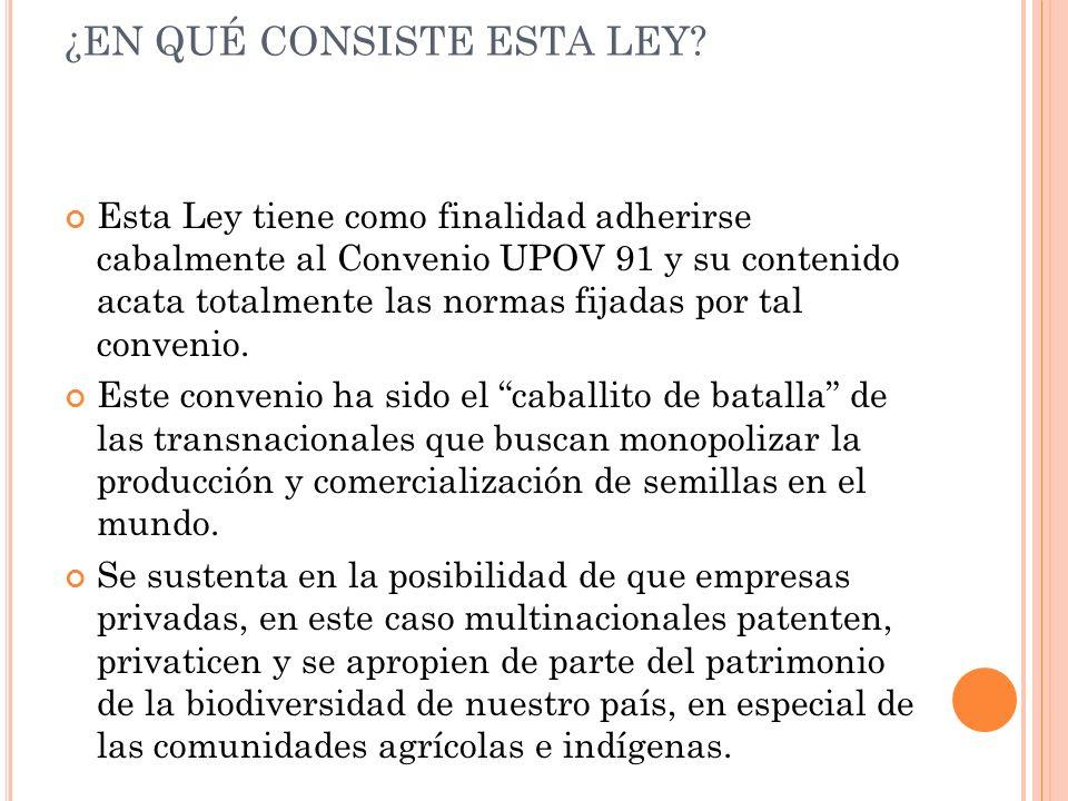 ¿EN QUÉ CONSISTE ESTA LEY? Esta Ley tiene como finalidad adherirse cabalmente al Convenio UPOV 91 y su contenido acata totalmente las normas fijadas p