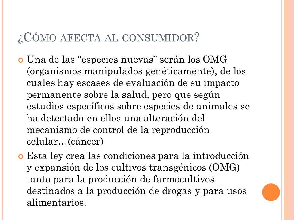 ¿C ÓMO AFECTA AL CONSUMIDOR ? Una de las especies nuevas serán los OMG (organismos manipulados genéticamente), de los cuales hay escases de evaluación