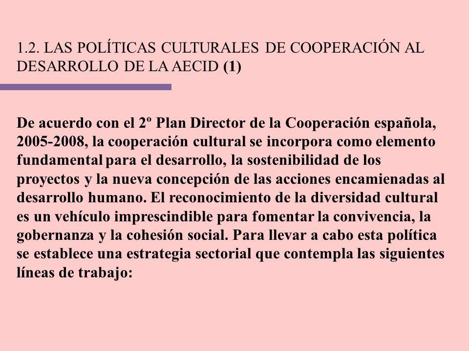 1.2. LAS POLÍTICAS CULTURALES DE COOPERACIÓN AL DESARROLLO DE LA AECID (1) De acuerdo con el 2º Plan Director de la Cooperación española, 2005-2008, l