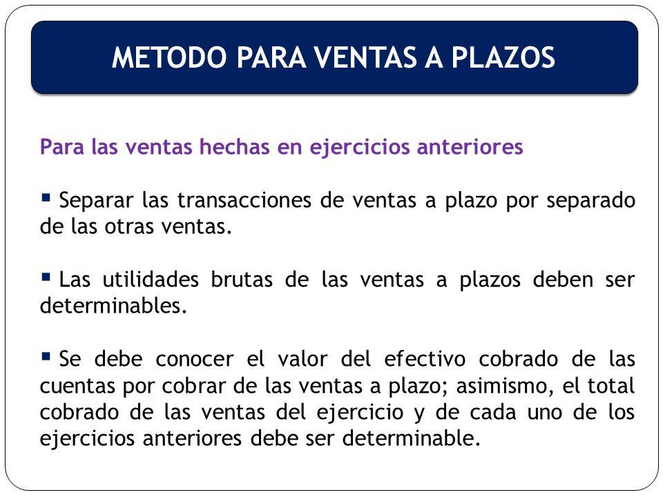 METODO PARA VENTAS A PLAZOS Para las ventas hechas en ejercicios anteriores Separar las transacciones de ventas a plazo por separado de las otras vent