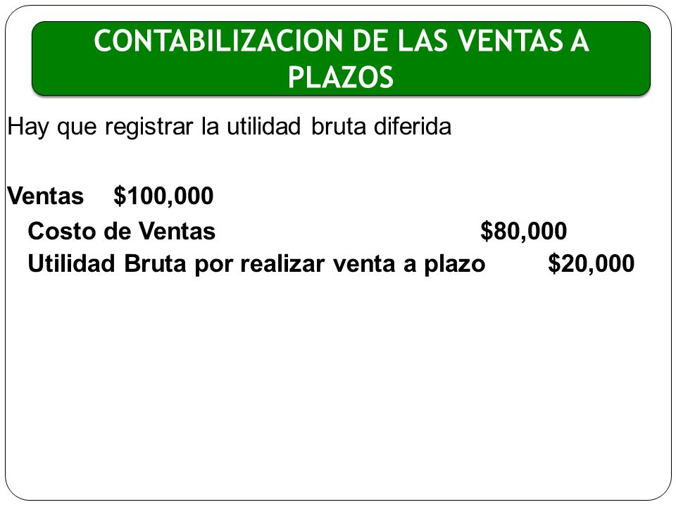 Hay que registrar la utilidad bruta diferida Ventas $100,000 Costo de Ventas$80,000 Utilidad Bruta por realizar venta a plazo$20,000 CONTABILIZACION D