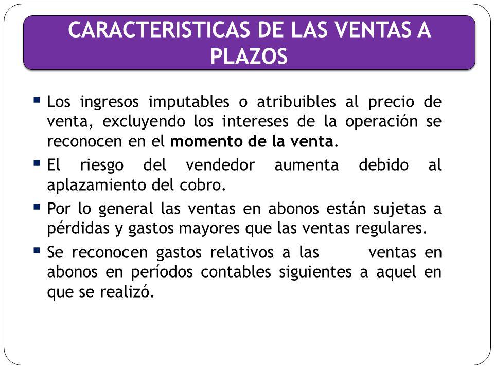CARACTERISTICAS DE LAS VENTAS A PLAZOS Precio de venta = valor presente de la contraprestación, determinado por medio del descuento de los plazos a recibir, utilizando una tasa de interés imputada o atribuida.