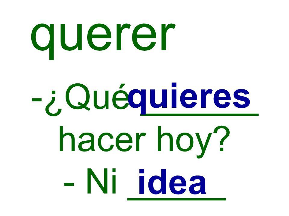 -¿Qué ______ hacer hoy? - Ni _____ quieres idea querer