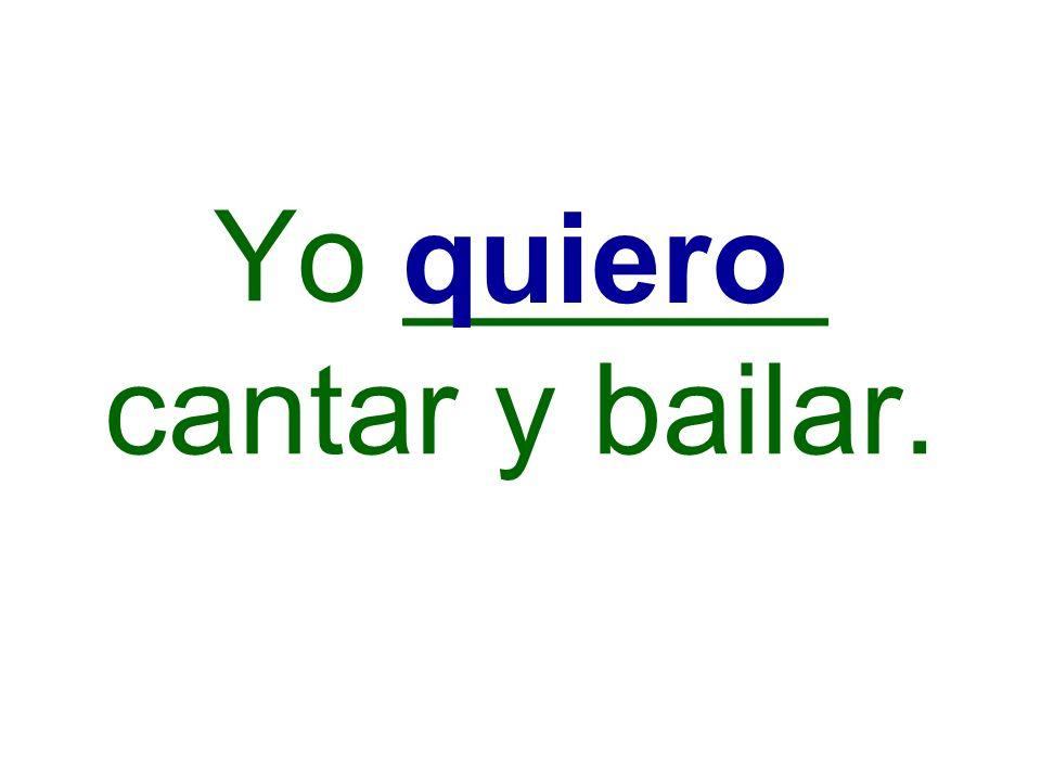 Yo ______ cantar y bailar. quiero