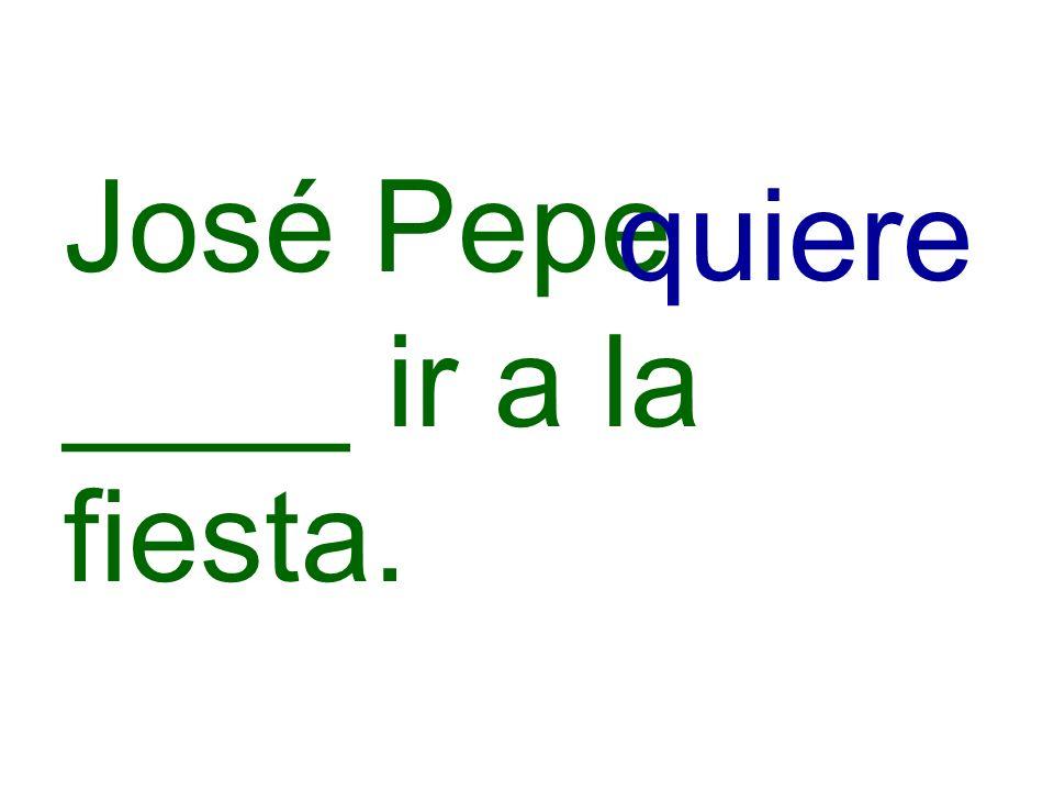 José Pepe ____ ir a la fiesta. quiere