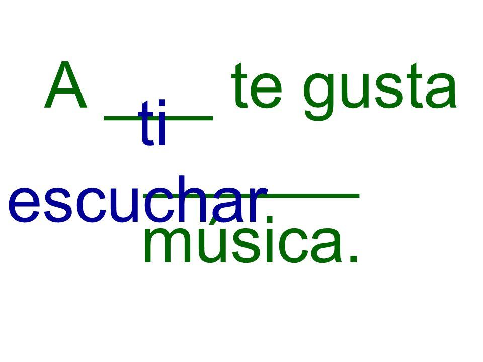 A ___ te gusta ______ música. ti escuchar