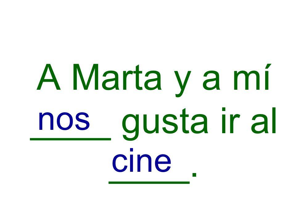 A Marta y a mí ____ gusta ir al ____. nos cine