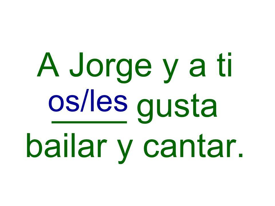 A Jorge y a ti ____ gusta bailar y cantar. os/les