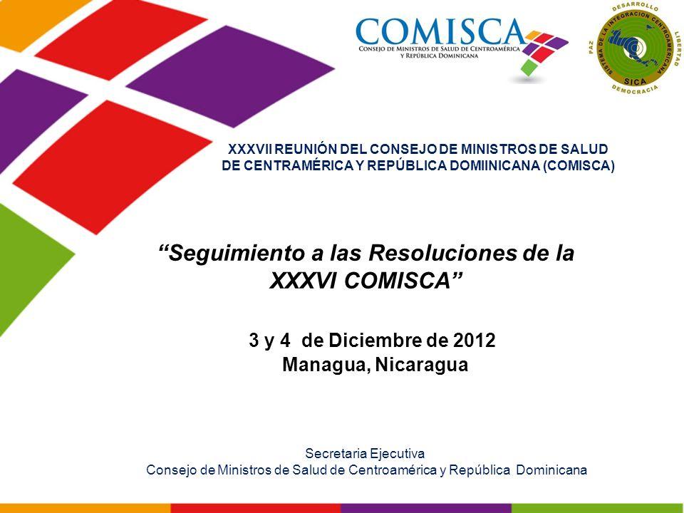 Seguimiento a las Resoluciones de la XXXVI COMISCA 3 y 4 de Diciembre de 2012 Managua, Nicaragua Secretaria Ejecutiva Consejo de Ministros de Salud de