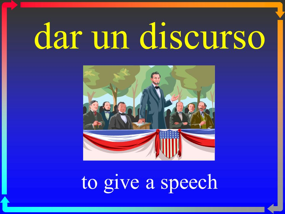 dar un discurso to give a speech