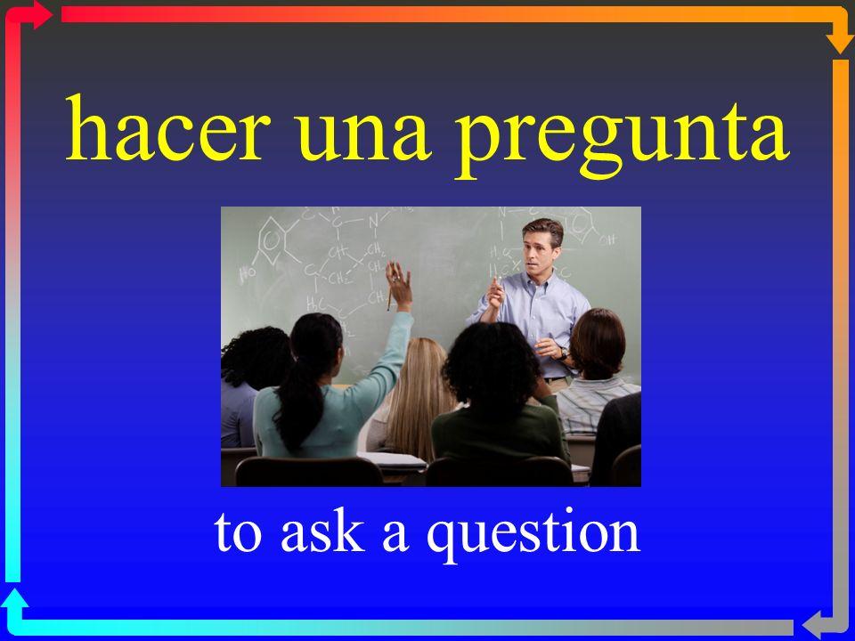 hacer una pregunta to ask a question