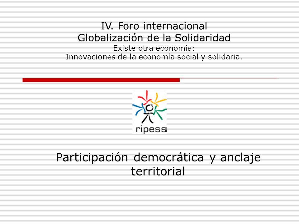 Participación democrática y anclaje territorial IV. Foro internacional Globalización de la Solidaridad Existe otra economía: Innovaciones de la econom