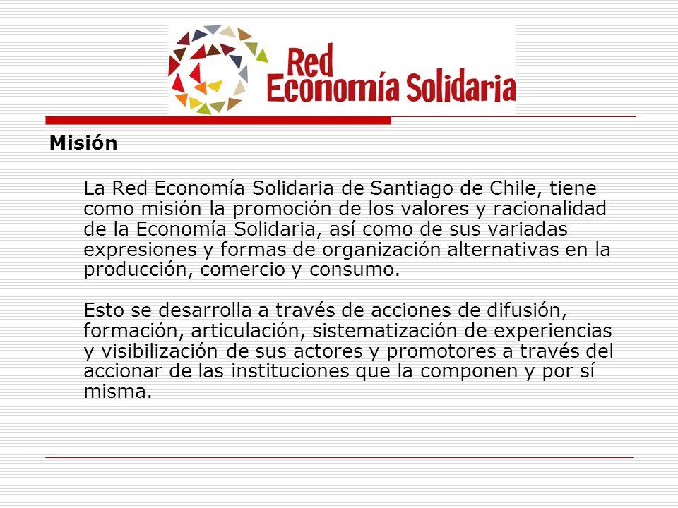 Misión La Red Economía Solidaria de Santiago de Chile, tiene como misión la promoción de los valores y racionalidad de la Economía Solidaria, así como
