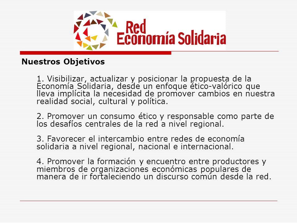 Nuestros Objetivos 1. Visibilizar, actualizar y posicionar la propuesta de la Economía Solidaria, desde un enfoque ético-valórico que lleva implícita
