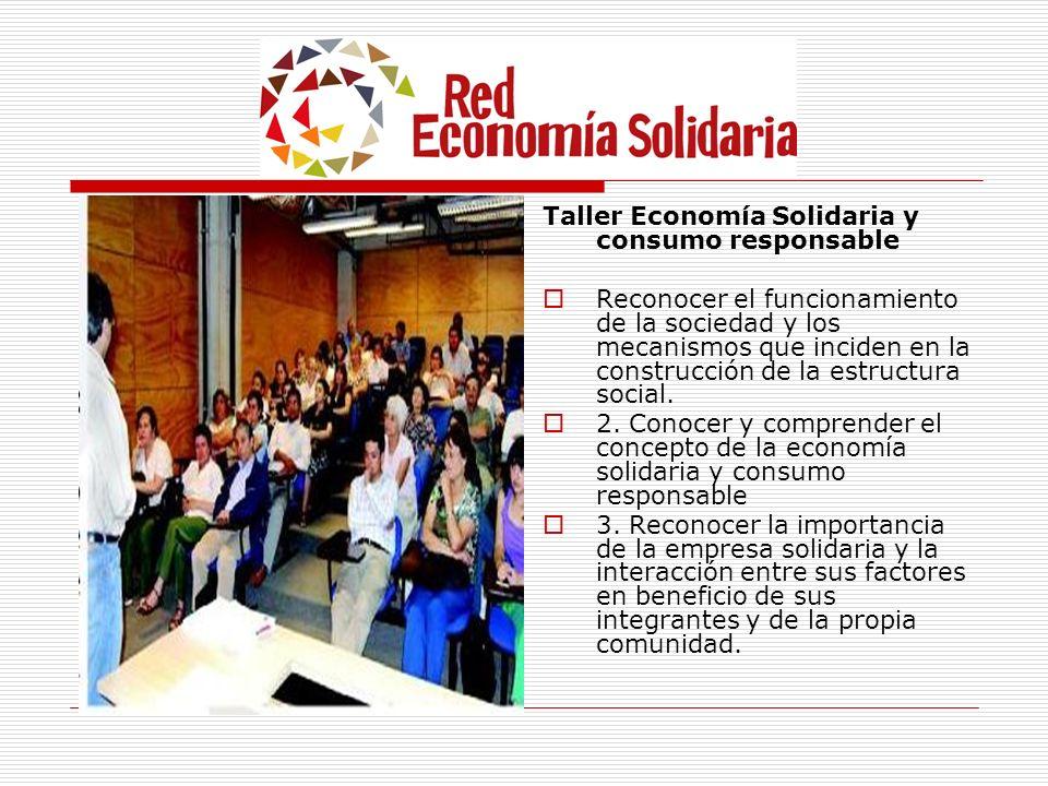 Taller Economía Solidaria y consumo responsable Reconocer el funcionamiento de la sociedad y los mecanismos que inciden en la construcción de la estru