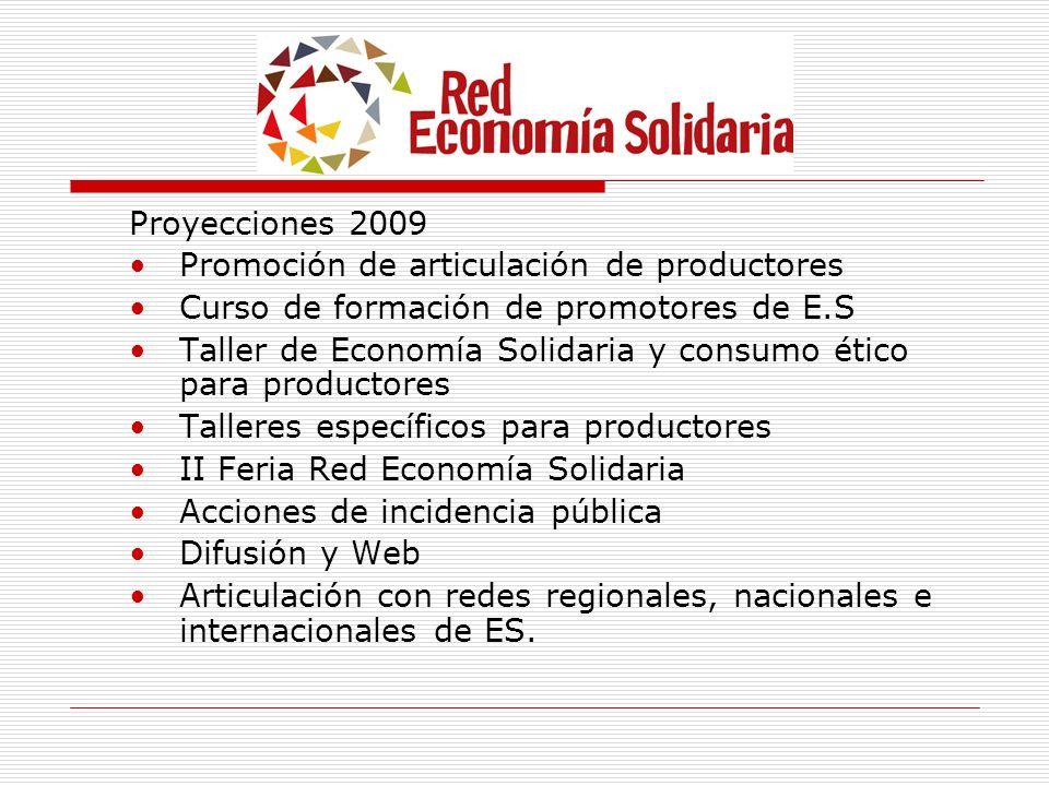 Proyecciones 2009 Promoción de articulación de productores Curso de formación de promotores de E.S Taller de Economía Solidaria y consumo ético para p
