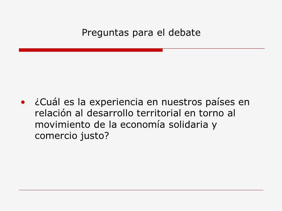 Preguntas para el debate ¿Cuál es la experiencia en nuestros países en relación al desarrollo territorial en torno al movimiento de la economía solida