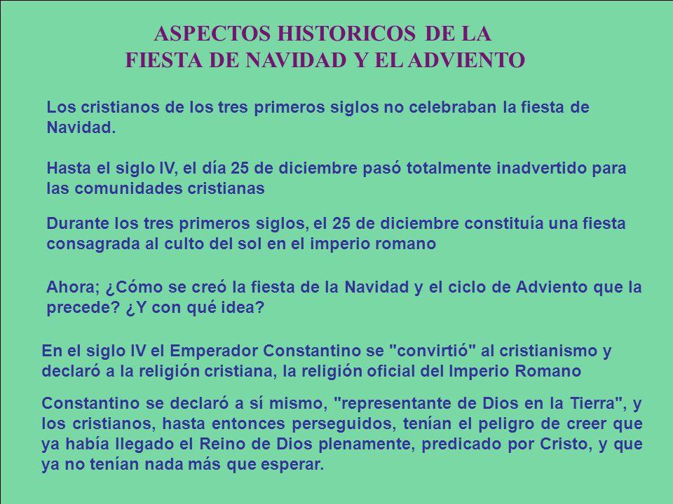 ASPECTOS HISTORICOS DE LA FIESTA DE NAVIDAD Y EL ADVIENTO Los cristianos de los tres primeros siglos no celebraban la fiesta de Navidad. Hasta el sigl