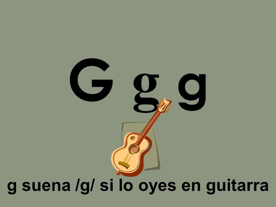 G g g g suena /g/ si lo oyes en guitarra