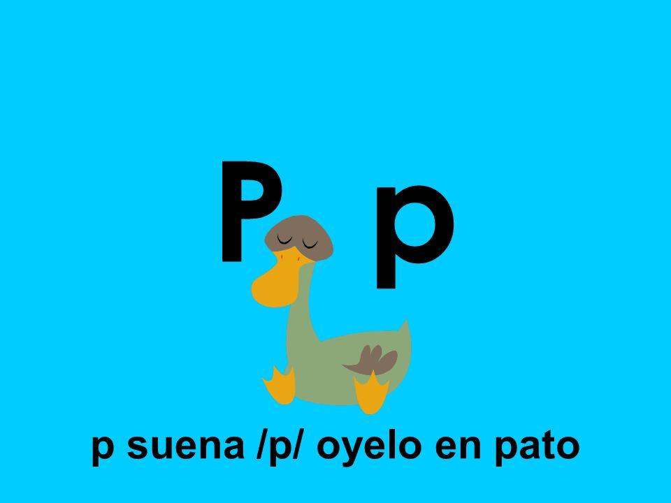 P p p suena /p/ oyelo en pato
