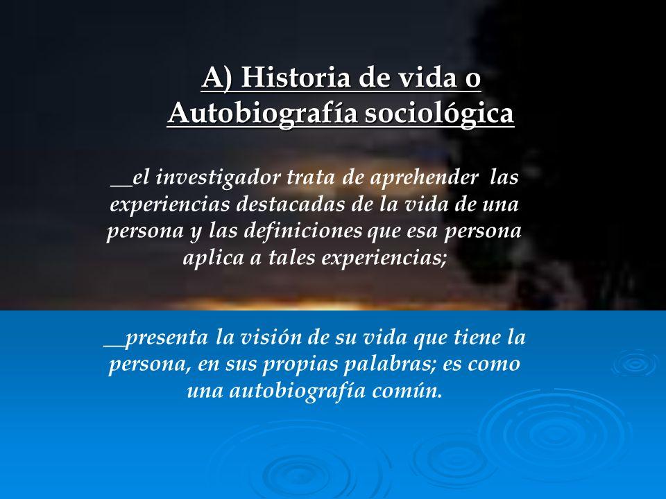 A) Historia de vida o Autobiografía sociológica __el investigador trata de aprehender las experiencias destacadas de la vida de una persona y las defi