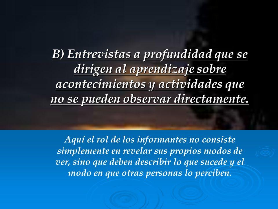 B) Entrevistas a profundidad que se dirigen al aprendizaje sobre acontecimientos y actividades que no se pueden observar directamente. Aquí el rol de