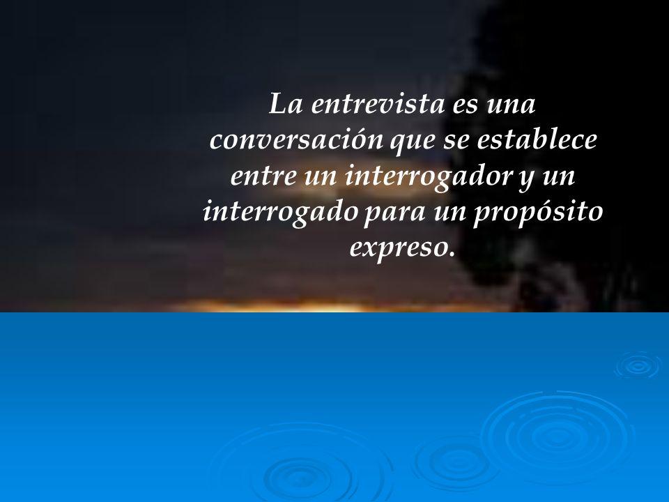 La entrevista es una conversación que se establece entre un interrogador y un interrogado para un propósito expreso.