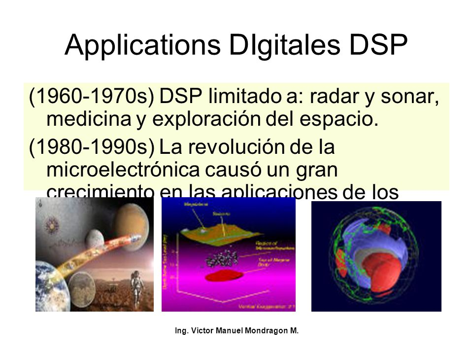 Ing. Victor Manuel Mondragon M. Applications DIgitales DSP (1960-1970s) DSP limitado a: radar y sonar, medicina y exploración del espacio. (1980-1990s