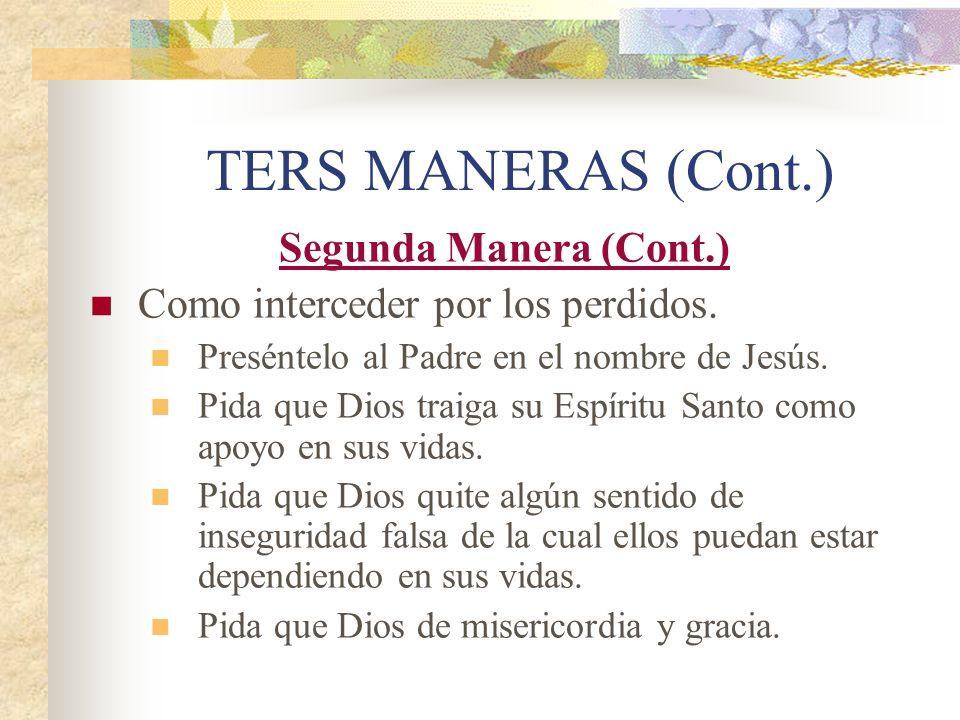 TERS MANERAS (Cont.) Segunda Manera (Cont.) Como interceder por los perdidos. Preséntelo al Padre en el nombre de Jesús. Pida que Dios traiga su Espír