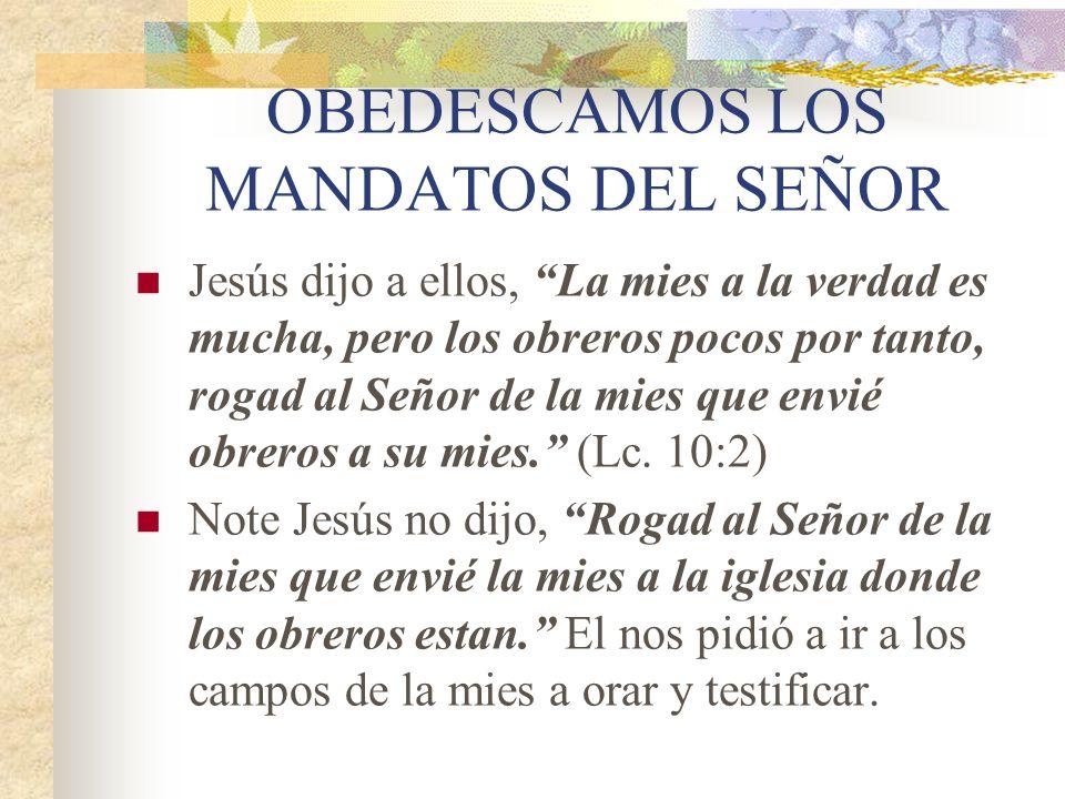 OBEDESCAMOS LOS MANDATOS DEL SEÑOR Jesús dijo a ellos, La mies a la verdad es mucha, pero los obreros pocos por tanto, rogad al Señor de la mies que e