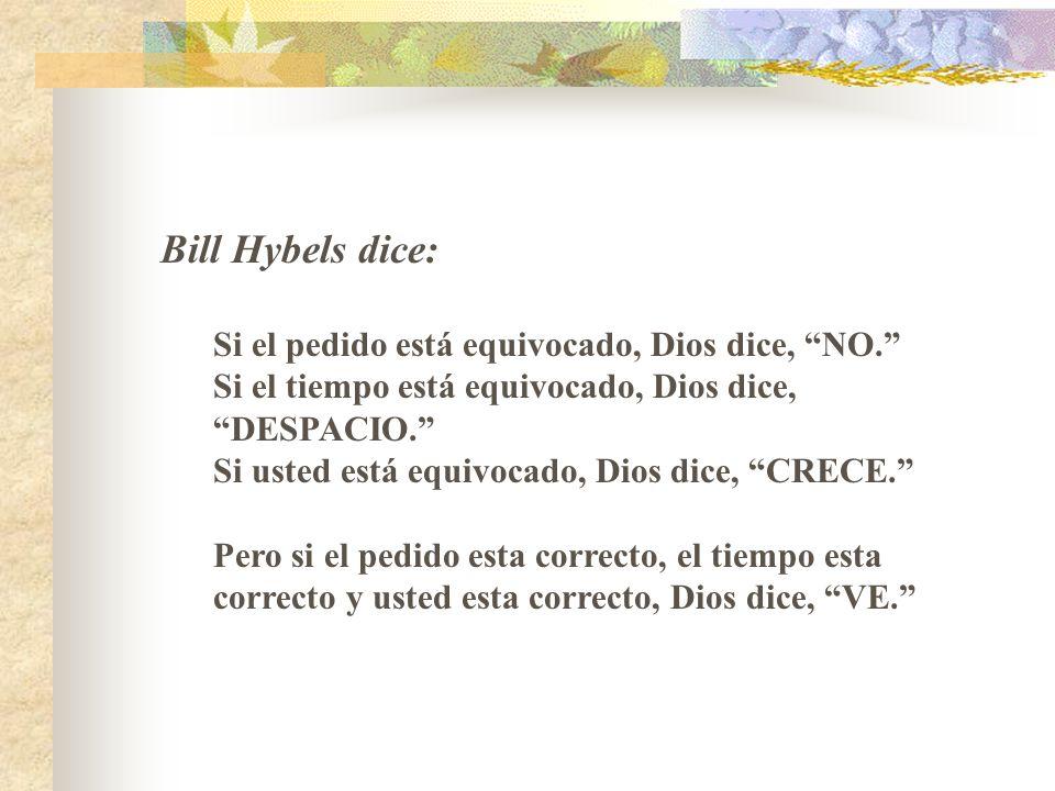Bill Hybels dice: Si el pedido está equivocado, Dios dice, NO. Si el tiempo está equivocado, Dios dice, DESPACIO. Si usted está equivocado, Dios dice,