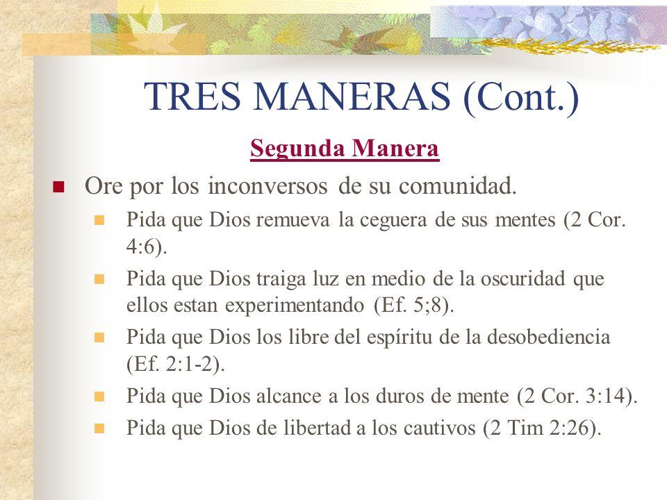 TRES MANERAS (Cont.) Segunda Manera Ore por los inconversos de su comunidad. Pida que Dios remueva la ceguera de sus mentes (2 Cor. 4:6). Pida que Dio
