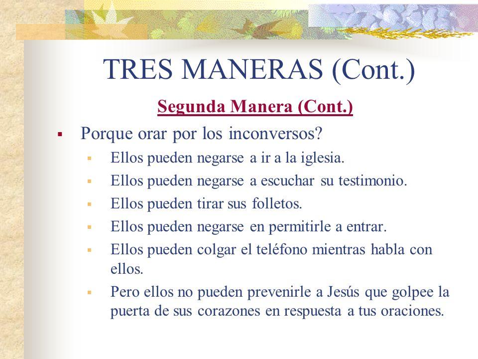 TRES MANERAS (Cont.) Segunda Manera (Cont.) Porque orar por los inconversos? Ellos pueden negarse a ir a la iglesia. Ellos pueden negarse a escuchar s