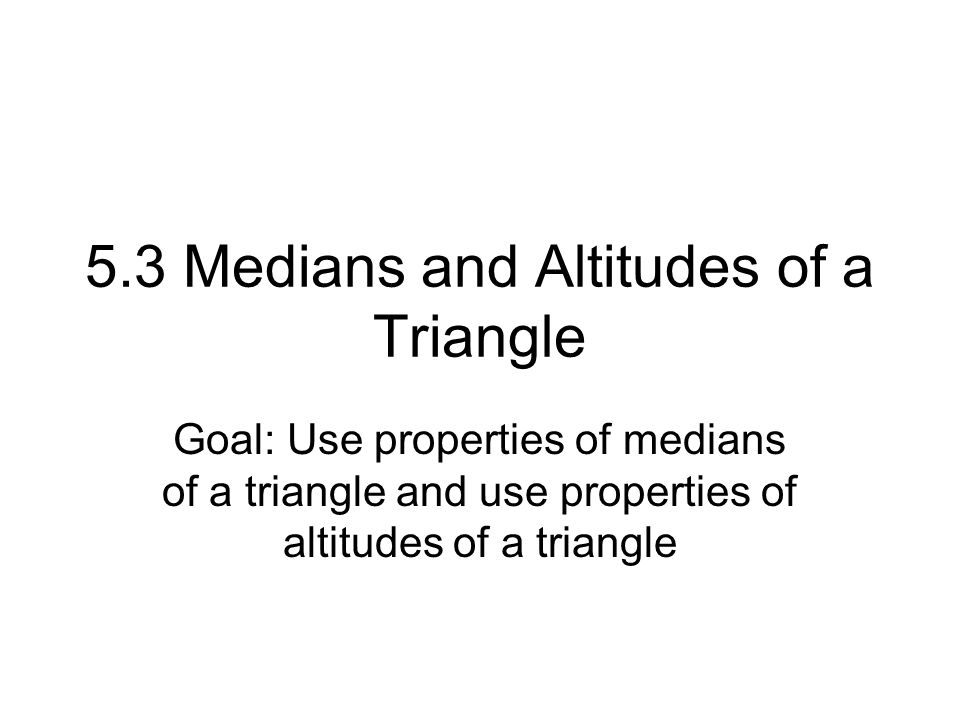 5.3 Medians and Altitudes of a Triangle Goal: Use properties of medians of a triangle and use properties of altitudes of a triangle