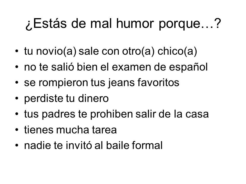 ¿Estás de mal humor porque…? tu novio(a) sale con otro(a) chico(a) no te salió bien el examen de español se rompieron tus jeans favoritos perdiste tu