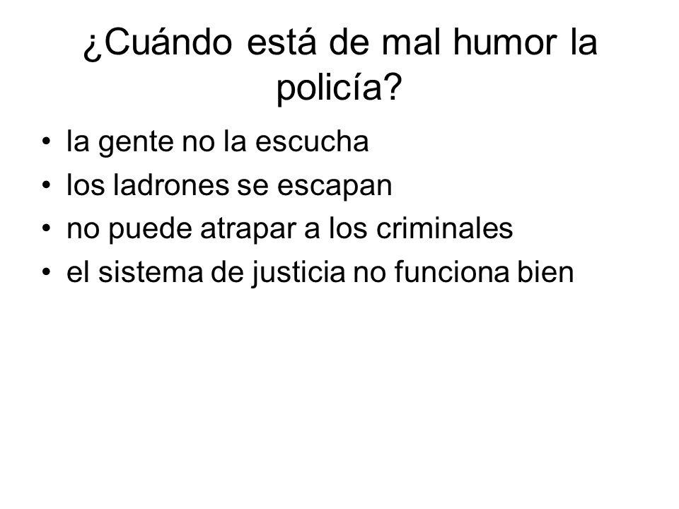 ¿Cuándo está de mal humor la policía? la gente no la escucha los ladrones se escapan no puede atrapar a los criminales el sistema de justicia no funci