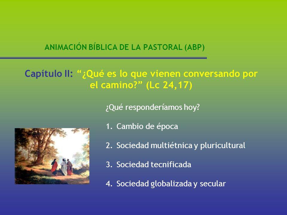 ANIMACIÓN BÍBLICA DE LA PASTORAL (ABP) ¿Qué responderíamos hoy? Capítulo II: ¿Qué es lo que vienen conversando por el camino? (Lc 24,17) 1.Cambio de é