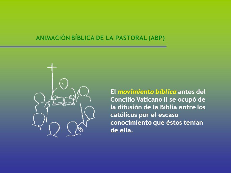 ANIMACIÓN BÍBLICA DE LA PASTORAL (ABP) El movimiento bíblico antes del Concilio Vaticano II se ocupó de la difusión de la Biblia entre los católicos p