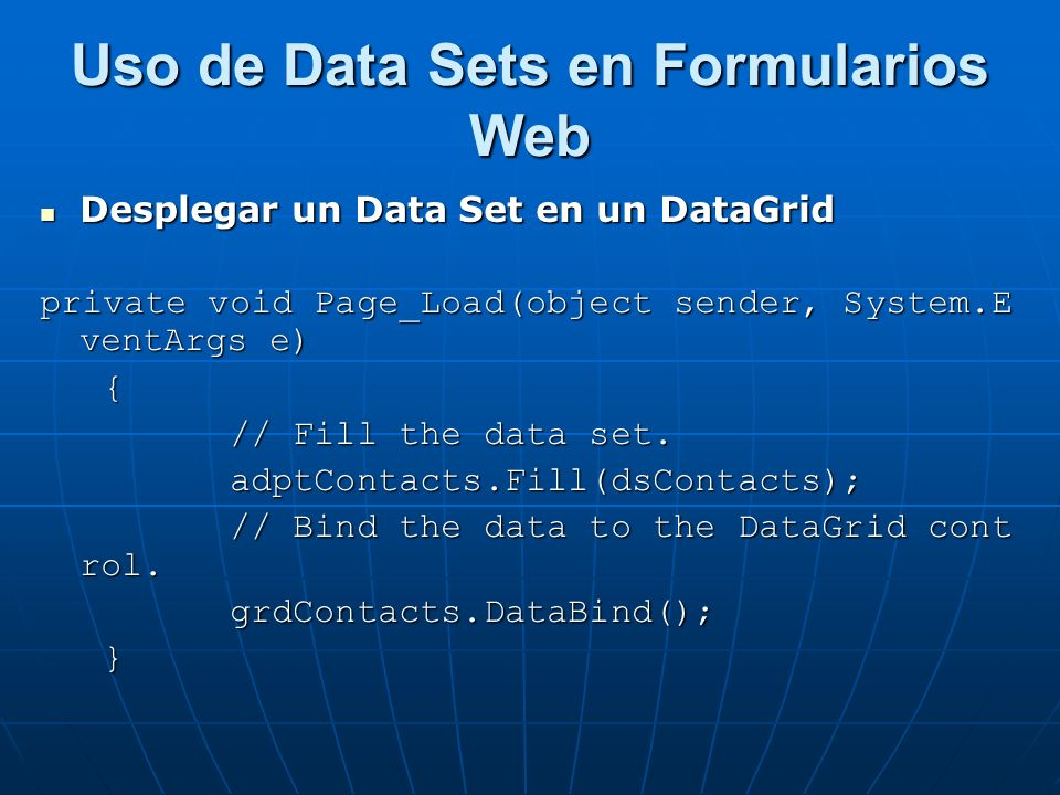 Uso de Data Sets en Formularios Web Desplegar un Data Set en un DataGrid Desplegar un Data Set en un DataGrid private void Page_Load(object sender, System.E ventArgs e) { // Fill the data set.
