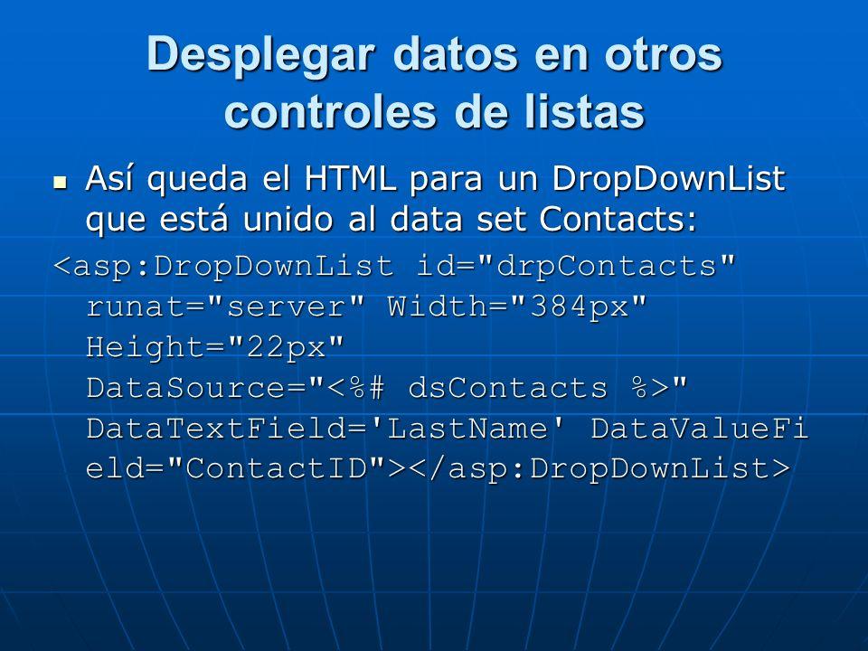 Desplegar datos en otros controles de listas Así queda el HTML para un DropDownList que está unido al data set Contacts: Así queda el HTML para un DropDownList que está unido al data set Contacts: DataTextField= LastName DataValueFi eld= ContactID > DataTextField= LastName DataValueFi eld= ContactID >