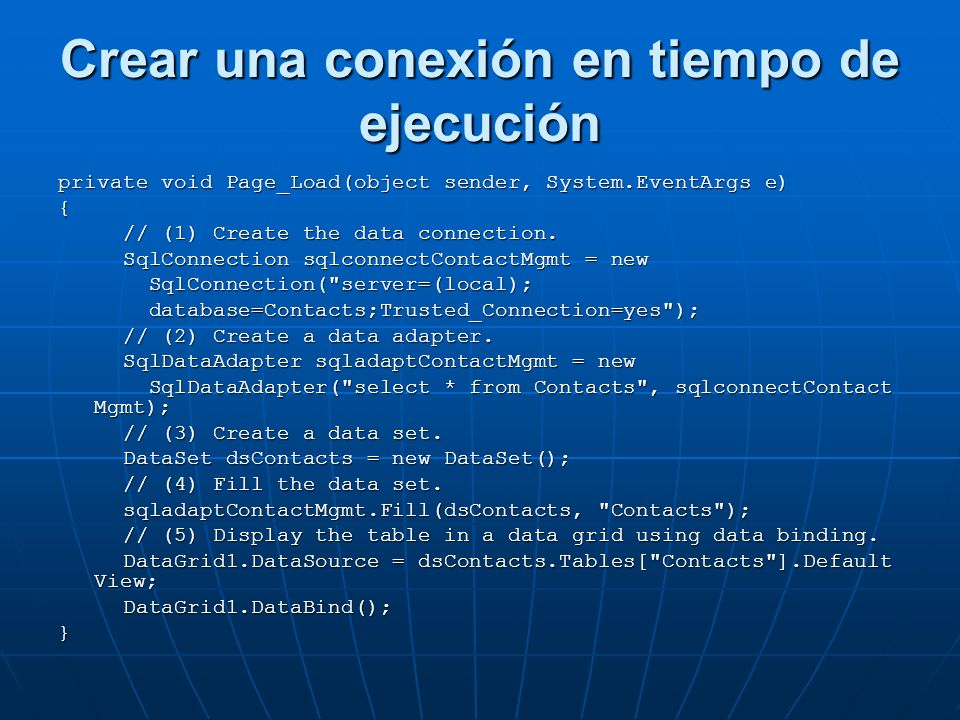 Crear una conexión en tiempo de ejecución private void Page_Load(object sender, System.EventArgs e){ // (1) Create the data connection.
